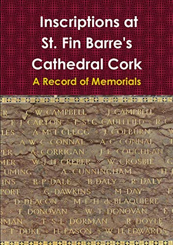 Inscriptions at St. Fin Barre's Cathedral Cork: A Record of Memorials By Diane Searls