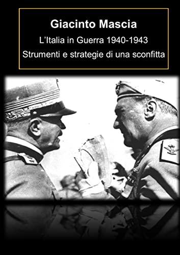 L'Italia in Guerra 1940-1943. Strumenti e strategie di una sconfitta By Giacinto Mascia