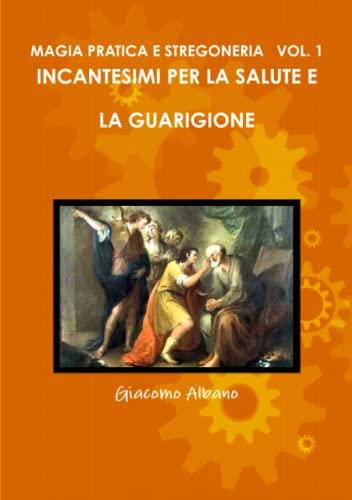 Magia Pratica E Stregoneria Vol. 1 Incantesimi Per La Salute E La Guarigione By Giacomo Albano