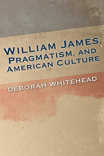 William James, Pragmatism, and American Culture By Deborah Whitehead