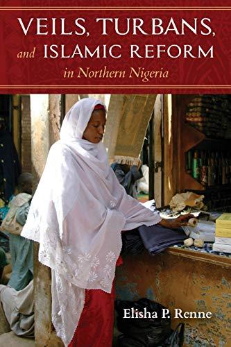 Veils, Turbans, and Islamic Reform in Northern Nigeria By Elisha P. Renne