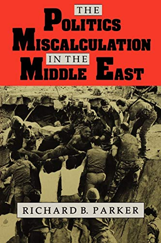 The Politics of Miscalculation in the Middle East By Richard B. Parker