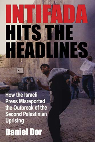 Intifada Hits the Headlines: How the Israeli Press Misreported the Outbreak of the Second Palestinian Uprising (Indiana Series in Middle East Studies) By Daniel Dor
