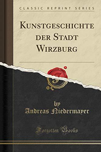 Kunstgeschichte Der Stadt Wirzburg (Classic Reprint) By Andreas Niedermayer