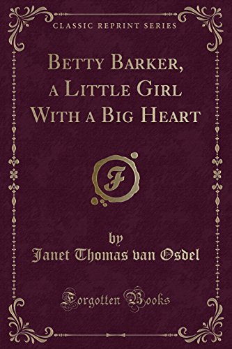 Betty Barker, a Little Girl with a Big Heart (Classic Reprint) By Janet Thomas Van Osdel