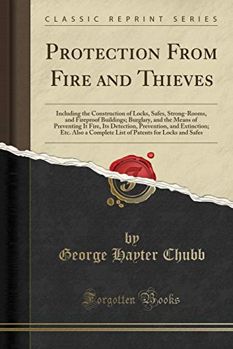 Protection From Fire and Thieves: Including the Construction of Locks, Safes, Strong-Rooms, and Fireproof Buildings; Burglary, and the Means of ... Also a Complete List of Patents for Locks a By George Hayter Chubb