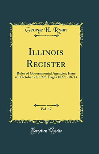 Illinois Register, Vol. 17: Rules of Governmental Agencies; Issue 43, October 22, 1993; Pages 18271-18714 (Classic Reprint) By George H. Ryan