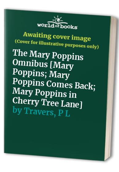 The Mary Poppins Omnibus [Mary Poppins; Mary Poppins Comes Back; Mary Poppins in Cherry Tree Lane] By P L Travers