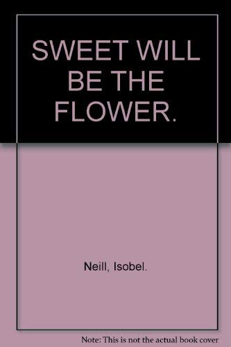 SWEET WILL BE THE FLOWER. By Isobel. Neill