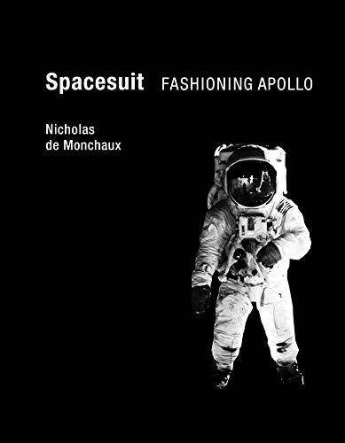 Spacesuit: Fashioning Apollo (The MIT Press) By Nicholas De Monchaux (Assistant Professor of Architecture and Urban Design, University of California)