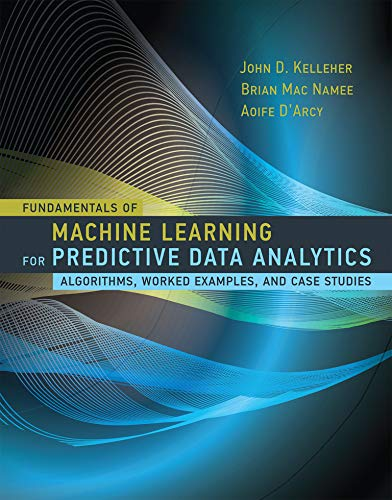 Fundamentals of Machine Learning for Predictive Data Analytics: Algorithms, Worked Examples, and Case Studies (The MIT Press) By John D. Kelleher (Dublin Institute of Technology)