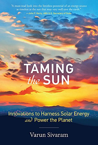 Taming the Sun: Innovations to Harness Solar Energy and Power the Planet (The MIT Press) By Varun Sivaram (Philip D. Reed Fellow for Science and Technology, Council on Foreign Relations)