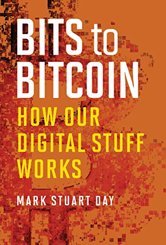 Bits to Bitcoin: How Our Digital Stuff Works (The MIT Press) By Mark Stuart Day (Visiting Lecturer, Massachusetts Institute of Technology)