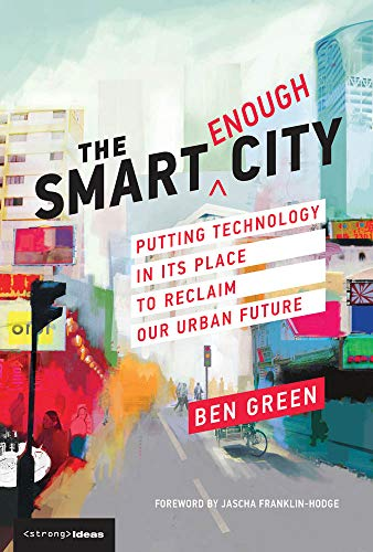 The Smart Enough City By Ben Green (PhD candidate, Harvard School of Engineering and Applied Sciences)