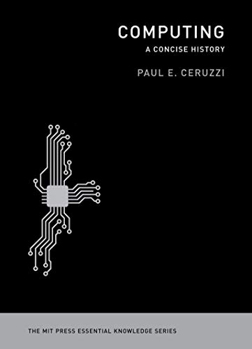 Computing By Paul E. Ceruzzi (Curator of Aerospace Electronics and Computing, National Air & Space Museum/ Smithsonian Institution)