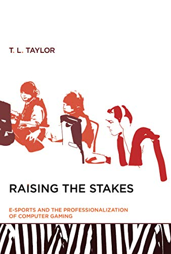 Raising the Stakes (MIT Press): E-Sports and the Professionalization of Computer Gaming (The MIT Press) By T. L. Taylor (Associate Professor in Comparative Media Studies, Massachusetts Institute of Technology)