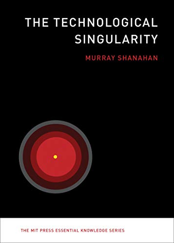 The Technological Singularity (The MIT Press Essential Knowledge Series) By Murray Shanahan (Professor of Cognitive Robotics, Imperial College London)