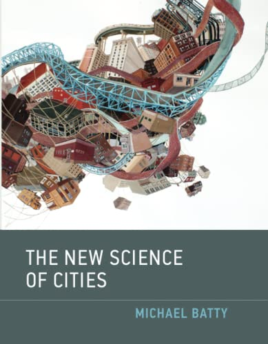 The New Science of Cities (The MIT Press) By Michael Batty (Bartlett Professor of Planning and Director of the Centre for Advanced Spatial Analysis (CASA), University College London)