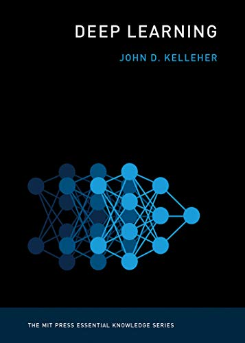 Deep Learning By John D. Kelleher (Academic Leader of the Information, Communication, and Entertainment Research Institute, Technological University Dublin)