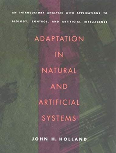 Adaptation in Natural and Artificial Systems: An Introductory Analysis with Applications to Biology, Control, and Artificial Intelligence by John H. Holland