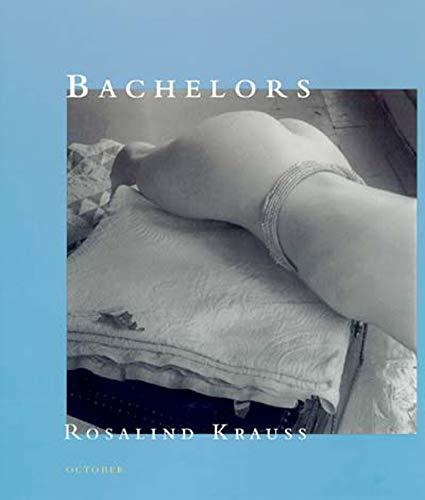 Bachelors By Rosalind E. Krauss (Editor, October magazine  Professor, Columbia University)