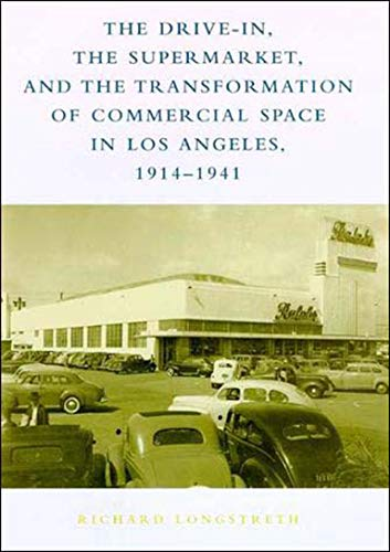 The Drive-In, the Supermarket, and the Transformation of Commercial Space in Los Angeles, 1914-1941 By Richard W. Longstreth (George Washington University)