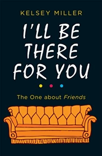 I'll Be There For You: The ultimate book for Friends fans everywhere By Kelsey Miller