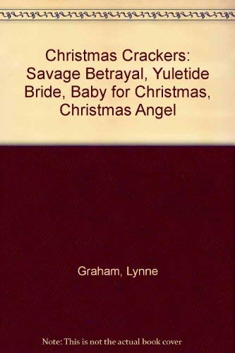 "Christmas Crackers: ""Savage Betrayal"", ""Yuletide Bride"", ""Baby for Christmas"", ""Christmas Angel"" by Lynne Graham"