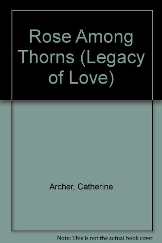 Rose Among Thorns (Legacy of Love) By Catherine Archer