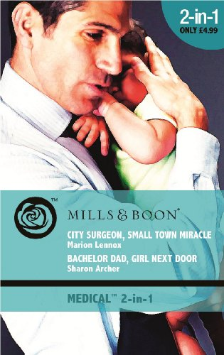 City Surgeon, Small Town Miracle / Bachelor Dad, Girl Next Door: City Surgeon, Small Town Miracle / Bachelor Dad, Girl Next Door (Mills & Boon Medical) By Marion Lennox
