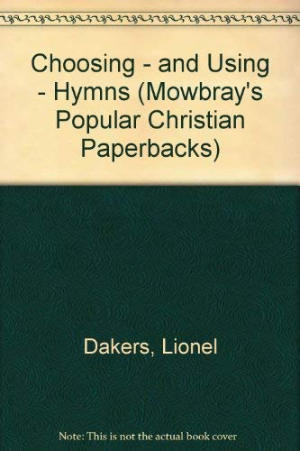Choosing - and Using - Hymns (Mowbray's Popular Christian Paperbacks) By Lionel Dakers
