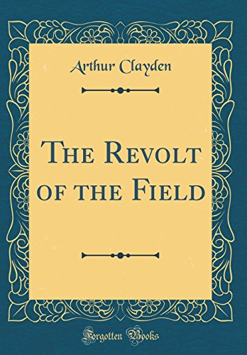 The Revolt of the Field (Classic Reprint) By Arthur Clayden