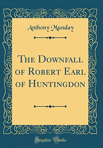 The Downfall of Robert Earl of Huntingdon (Classic Reprint) By Anthony Munday