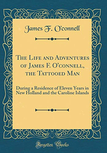 The Life and Adventures of James F. O'Connell, the Tattooed Man By James F O'Connell