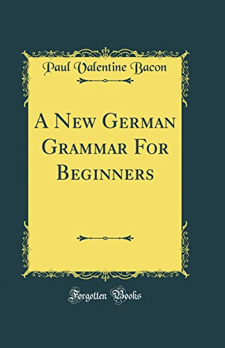 A New German Grammar for Beginners (Classic Reprint) By Paul Valentine Bacon