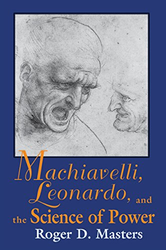 Machiavelli, Leonardo, and the Science of Power By Roger D. Masters