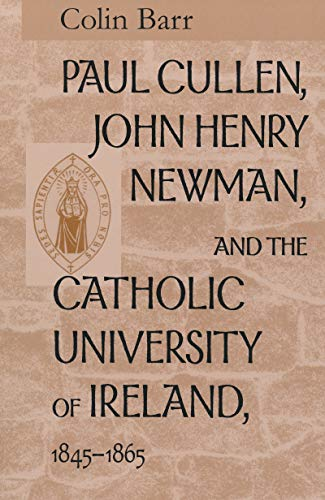 Paul Cullen, John Henry Newman, and the Catholic University of Ireland, 1845-1865 By Colin Barr