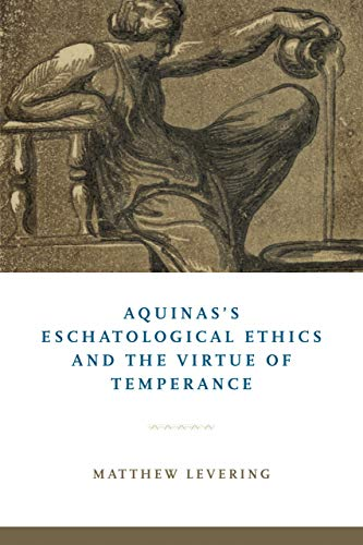 Aquinas's Eschatological Ethics and the Virtue of Temperance By Matthew Levering