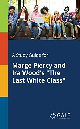 A Study Guide for Marge Piercy and IRA Wood's the Last White Class By Cengage Learning Gale