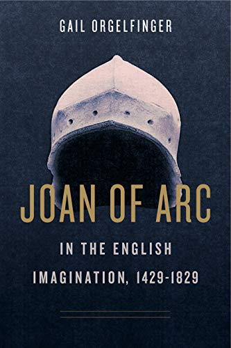 Joan of Arc in the English Imagination, 1429-1829 By Gail Orgelfinger (Senior Lecturer Emerita, University of Maryland Baltimore)
