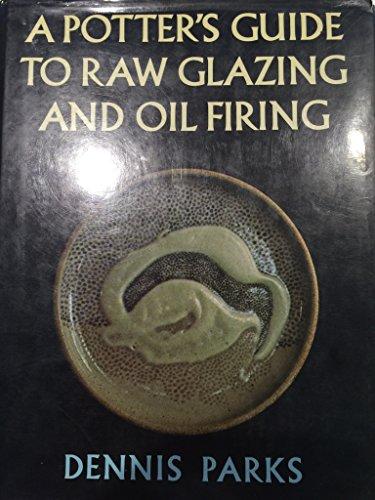 A Potter's Guide to Raw Glazing and Oil Firing By Dennis Parks