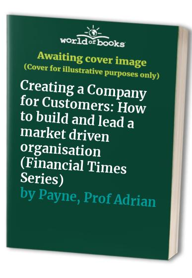 Creating a Company for Customers: How to build and lead a market driven organisation (Financial Times Series) By Malcolm Mcdonald