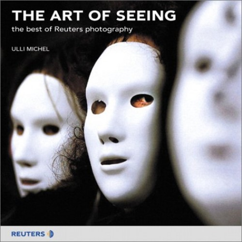 The Art of Seeing: the best of Reuters photography Edited by Ulli Michel