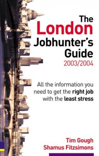 London Jobhunter's Guide 2003/2004: All the information you need to get the right job with the least stress By Tim Gough