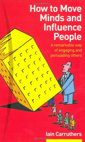 How to Move Minds and Influence People By Iain Carruthers