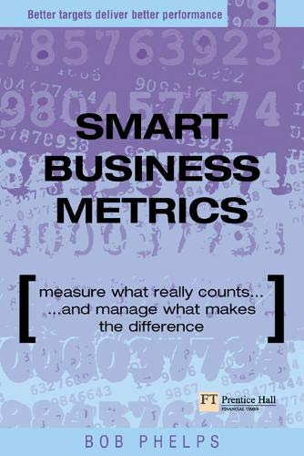 Smart Business Metrics: Measure what really counts and manage what makes the difference (Financial Times Series) By Bob Phelps