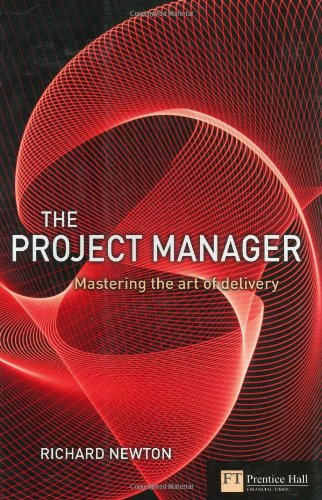 The Project Manager: mastering the art of delivery in project management By Richard Newton