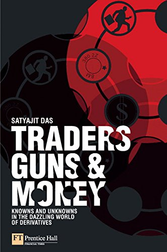 Traders, Guns & Money: Knowns and Unknowns in the Dazzling World of Derivatives By Satyajit Das