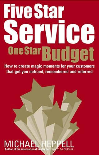Five Star Service, One Star Budget: How to Create Magic Moments for Your Customers That Get You Noticed, Remembered and Referred by Michael Heppell