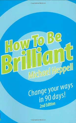 How to be Brilliant: Change Your Ways in 90 Days! by Michael Heppell